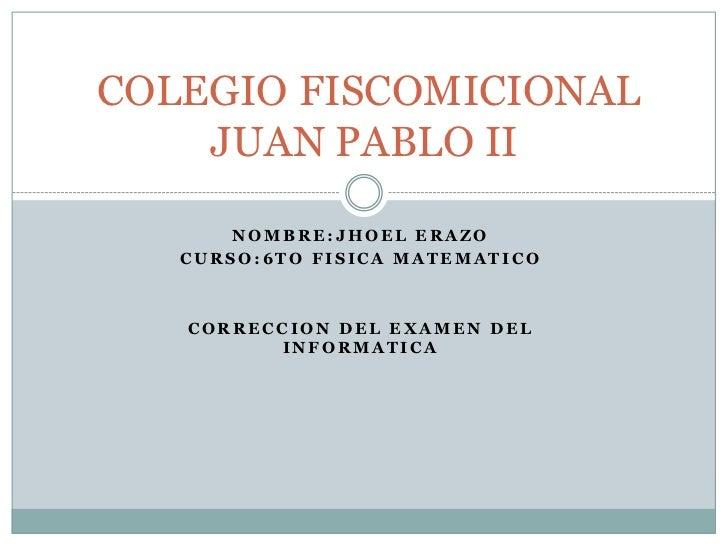 COLEGIO FISCOMICIONAL    JUAN PABLO II       NOMBRE:JHOEL ERAZO   CURSO:6TO FISICA MATEMATICO   CORRECCION DEL EXAMEN DEL ...