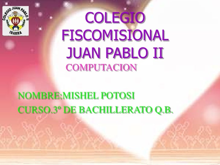 COLEGIO        FISCOMISIONAL         JUAN PABLO II        COMPUTACIONNOMBRE:MISHEL POTOSICURSO.3º DE BACHILLERATO Q.B.