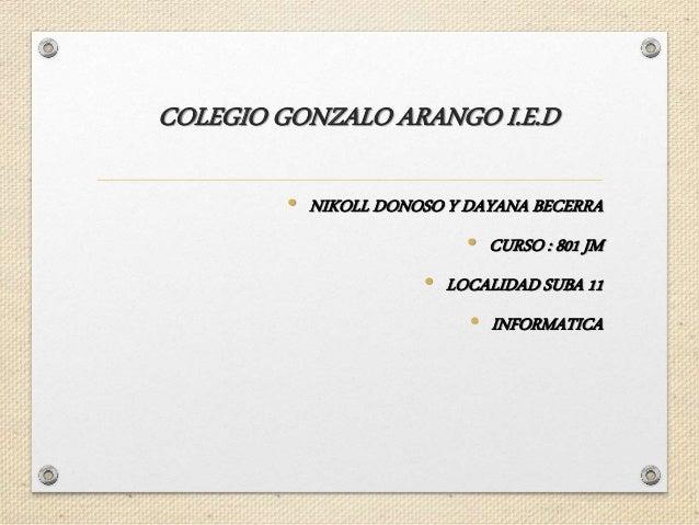 COLEGIO GONZALO ARANGO I.E.D • NIKOLL DONOSO Y DAYANA BECERRA • CURSO : 801 JM • LOCALIDAD SUBA 11 • INFORMATICA