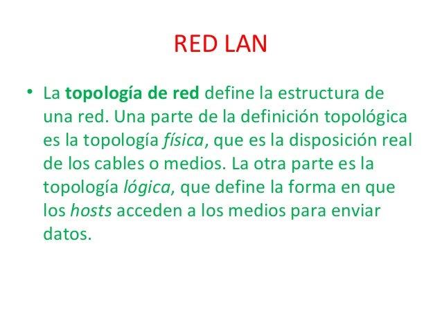 RED LAN • La topologíadered define la estructura de una red. Una parte de la definición topológica es la topología físic...