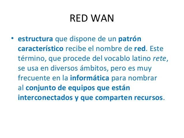 RED WAN • estructura que dispone de un patrón característico recibe el nombre de red. Este término, que procede del vocabl...