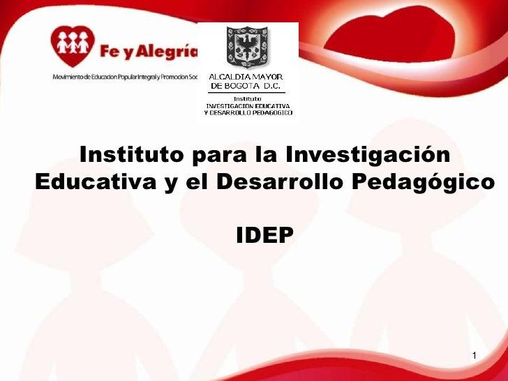 Instituto para la Investigación Educativa y el Desarrollo Pedagógico<br />IDEP<br />1<br />