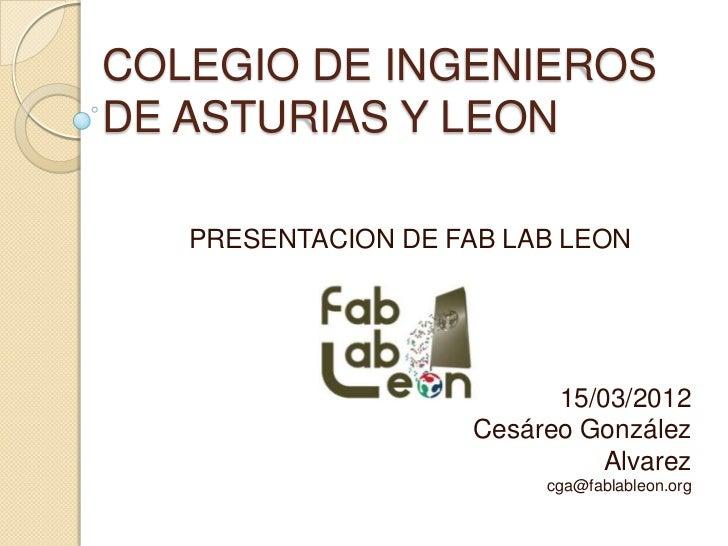 COLEGIO DE INGENIEROSDE ASTURIAS Y LEON   PRESENTACION DE FAB LAB LEON                           15/03/2012               ...
