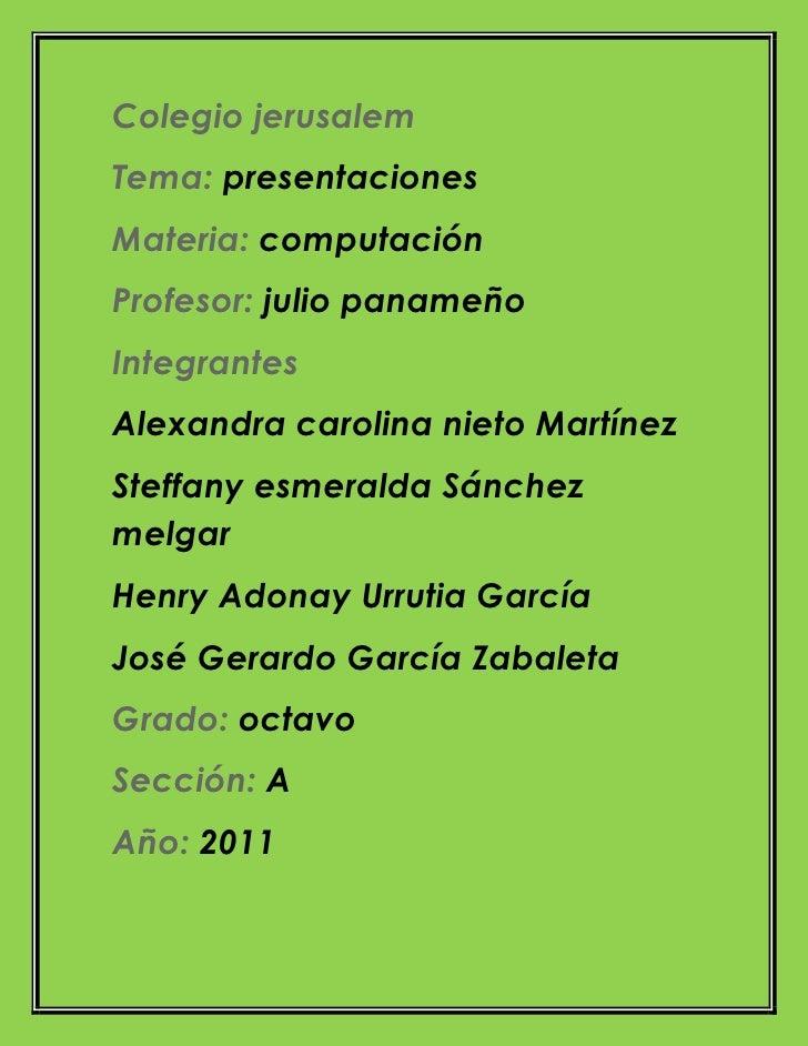 Colegio jerusalem<br />Tema: presentaciones<br />Materia: computación<br />Profesor: julio panameño<br />Integrantes<br />...