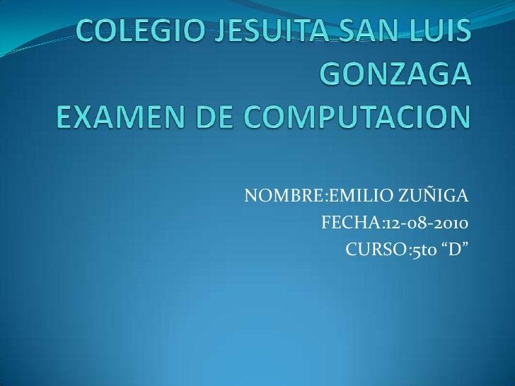 """COLEGIO JESUITA SAN LUIS GONZAGAEXAMEN DE COMPUTACION<br />NOMBRE:EMILIO ZUÑIGA<br />FECHA:12-08-2010<br />CURSO:5to """"D""""<b..."""