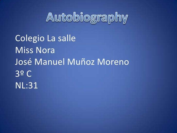 Autobiography<br />Colegio La salleMiss NoraJosé Manuel Muñoz Moreno3º CNL:31<br />