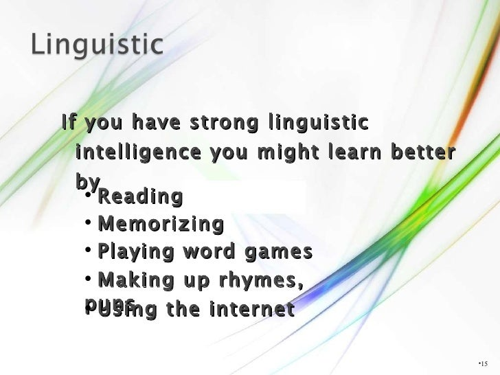 <ul><li>If you have strong linguistic intelligence you might learn better by </li></ul><ul><li></li></ul><ul><li>Reading <...