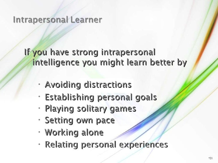 <ul><li></li></ul>If you have strong intrapersonal intelligence you might learn better by <ul><li>Avoiding distractions </...