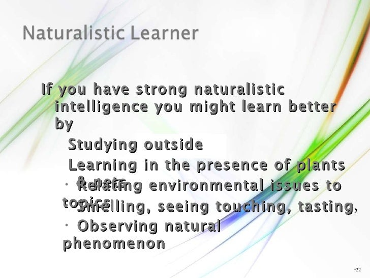 <ul><li></li></ul>If you have strong naturalistic intelligence you might learn better by Studying outside Learning in the ...