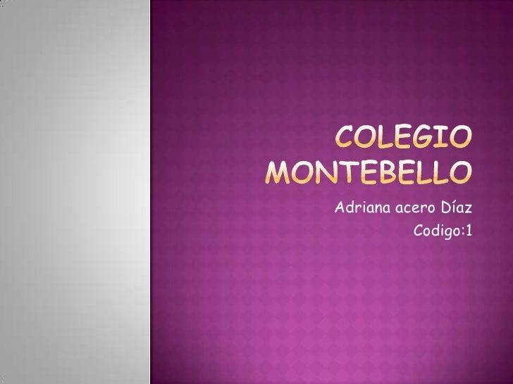 Colegio montebello<br />Adriana acero Díaz <br />Codigo:1<br />