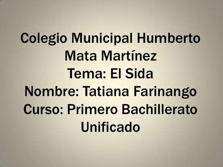 Colegio Municipal Humberto       Mata Martínez       Tema: El SidaNombre: Tatiana FarinangoCurso: Primero Bachillerato    ...