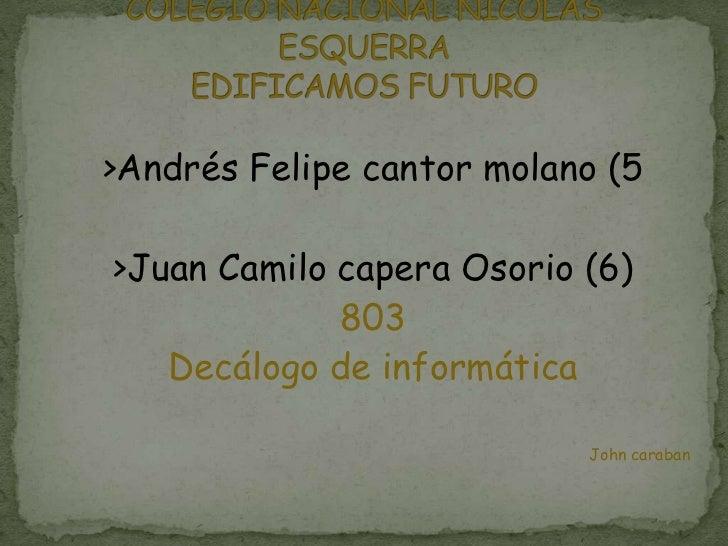 >Andrés Felipe cantor molano (5>Juan Camilo capera Osorio (6)             803   Decálogo de informática                   ...