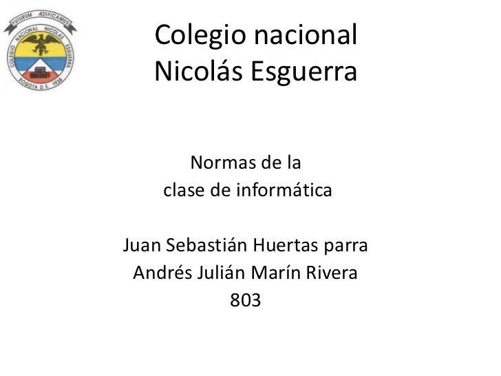 Colegio nacional   Nicolás Esguerra       Normas de la    clase de informáticaJuan Sebastián Huertas parra Andrés Julián M...