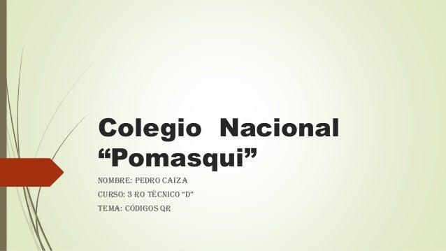 "Colegio Nacional ""Pomasqui"" Nombre: Pedro Caiza Curso: 3 ro téCniCo ""D"" Tema: Códigos QR"