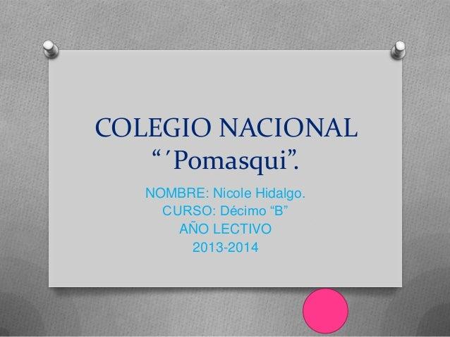 """COLEGIO NACIONAL """"´Pomasqui"""". NOMBRE: Nicole Hidalgo. CURSO: Décimo """"B"""" AÑO LECTIVO 2013-2014"""