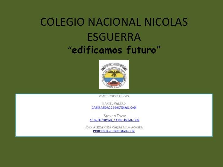 """COLEGIO NACIONAL NICOLAS        ESGUERRA    """"edificamos futuro""""               Conceptos básicos                 Daniel Val..."""
