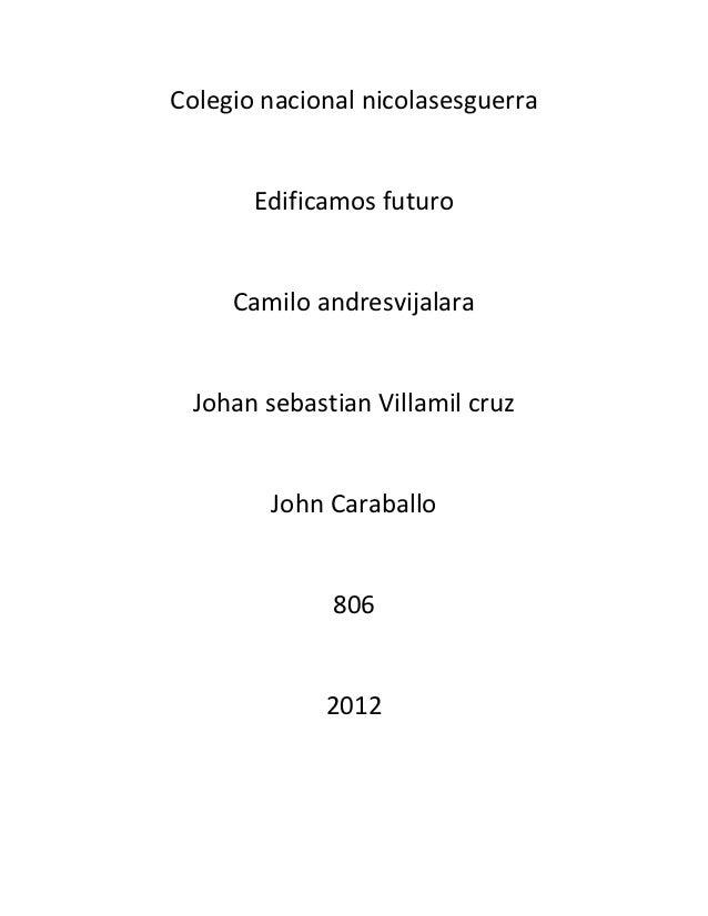 Colegio nacional nicolasesguerra       Edificamos futuro     Camilo andresvijalara  Johan sebastian Villamil cruz         ...