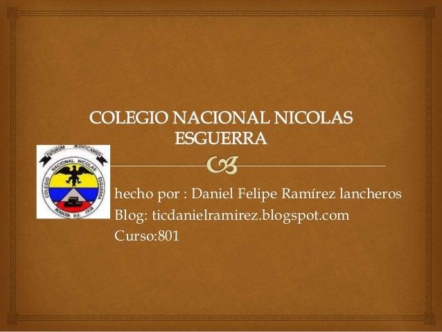 hecho por : Daniel Felipe Ramírez lancheros Blog: ticdanielramirez.blogspot.com Curso:801