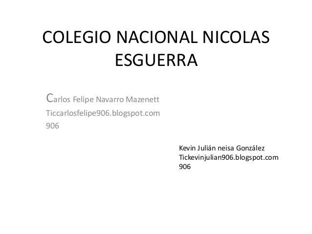 COLEGIO NACIONAL NICOLAS ESGUERRA Carlos Felipe Navarro Mazenett Ticcarlosfelipe906.blogspot.com 906 Kevin Julián neisa Go...