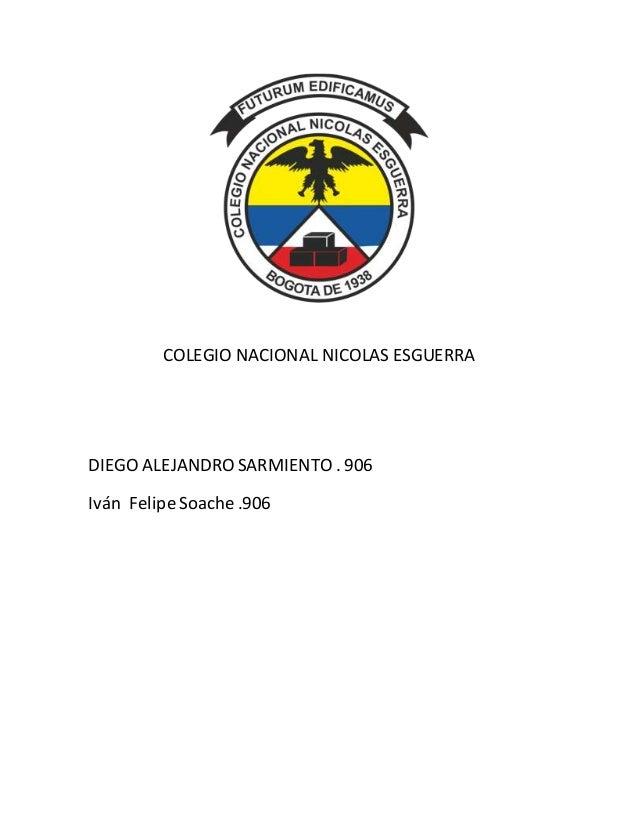 COLEGIO NACIONAL NICOLAS ESGUERRA DIEGO ALEJANDRO SARMIENTO . 906 Iván Felipe Soache .906