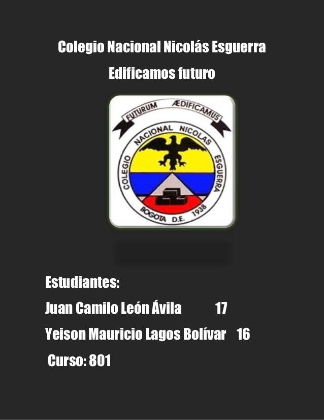 Colegio Nacional Nicolás Esguerra          Edificamos futuroEstudiantes:Juan Camilo León Ávila        17Yeison Mauricio La...
