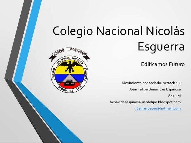 Colegio Nacional NicolásEsguerraEdificamos FuturoMovimiento por teclado- scratch 1.4Juan Felipe Benavides Espinosa802 J.Mb...