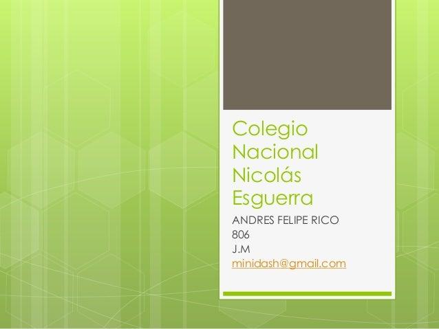 Colegio Nacional Nicolás Esguerra ANDRES FELIPE RICO 806 J.M minidash@gmail.com