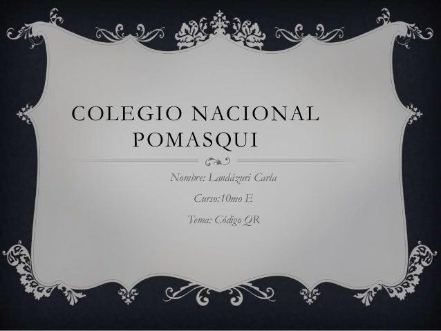 COLEGIO NACIONAL POMASQUI Nombre: Landázuri Carla Curso:10mo E Tema: Código QR