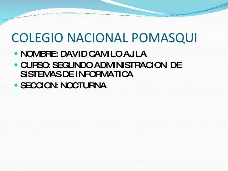 COLEGIO NACIONAL POMASQUI  <ul><li>NOMBRE: DAVID CAMILO AJILA </li></ul><ul><li>CURSO: SEGUNDO ADMINISTRACION  DE SISTEMAS...