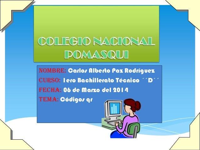 NOMBRE: Carlos Alberto Paz Rodríguez CURSO: 1ero Bachillerato Técnico ´´D´´ FECHA: 06 de Marzo del 2014 TEMA: Códigos qr