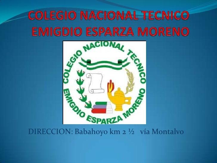 COLEGIO NACIONAL TECNICO EMIGDIO ESPARZA MORENO<br />DIRECCION: Babahoyo km 2 ½   vía Montalvo<br />
