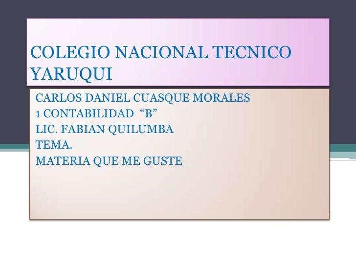 """COLEGIO NACIONAL TECNICOYARUQUICARLOS DANIEL CUASQUE MORALES1 CONTABILIDAD """"B""""LIC. FABIAN QUILUMBATEMA.MATERIA QUE ME GUSTE"""