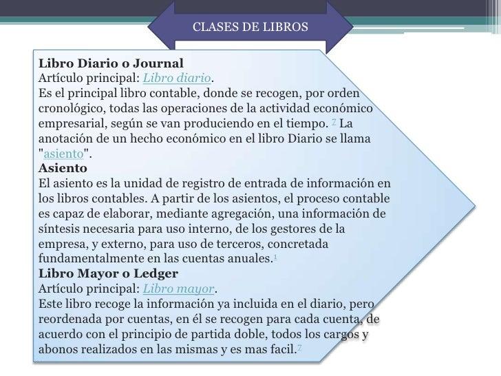 CLASES DE LIBROSLibro Diario o JournalArtículo principal: Libro diario.Es el principal libro contable, donde se recogen, p...