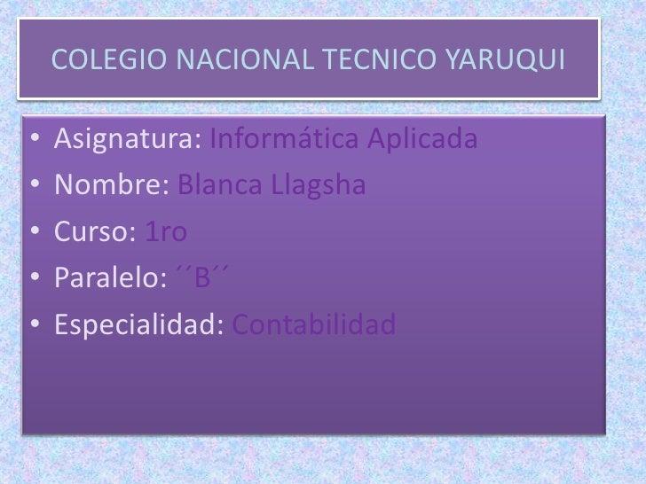 COLEGIO NACIONAL TECNICO YARUQUI•   Asignatura: Informática Aplicada•   Nombre: Blanca Llagsha•   Curso: 1ro•   Paralelo: ...