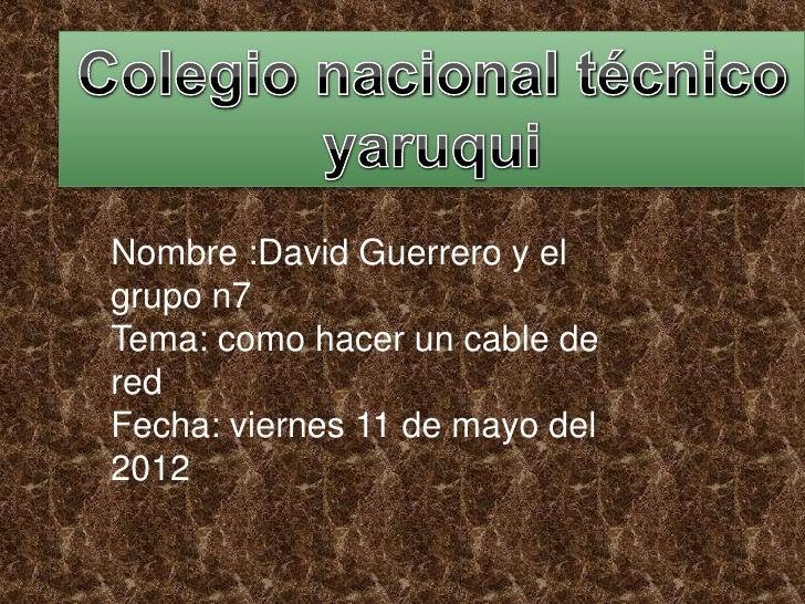 Nombre :David Guerrero y elgrupo n7Tema: como hacer un cable deredFecha: viernes 11 de mayo del2012