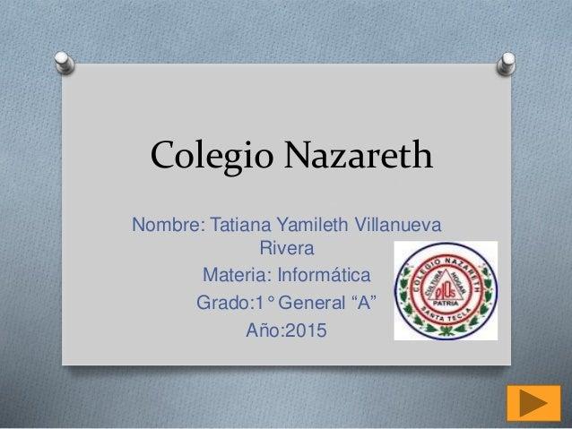 """Colegio Nazareth Nombre: Tatiana Yamileth Villanueva Rivera Materia: Informática Grado:1° General """"A"""" Año:2015"""