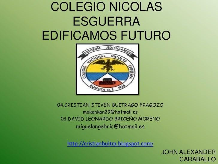 COLEGIO NICOLAS     ESGUERRAEDIFICAMOS FUTURO  04.CRISTIAN STIVEN BUITRAGO FRAGOZO           makankan29@hotmail.es   03.DA...