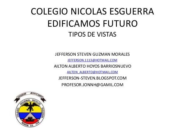 COLEGIO NICOLAS ESGUERRA EDIFICAMOS FUTURO TIPOS DE VISTAS JEFFERSON STEVEN GUZMAN MORALES JEFFERSON.1113@HOTMAIL.COM AILT...