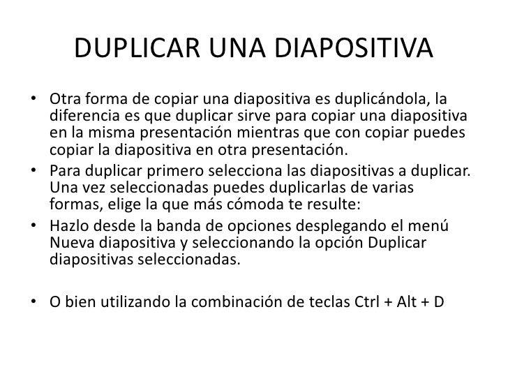 DUPLICAR UNA DIAPOSITIVA• Otra forma de copiar una diapositiva es duplicándola, la  diferencia es que duplicar sirve para ...