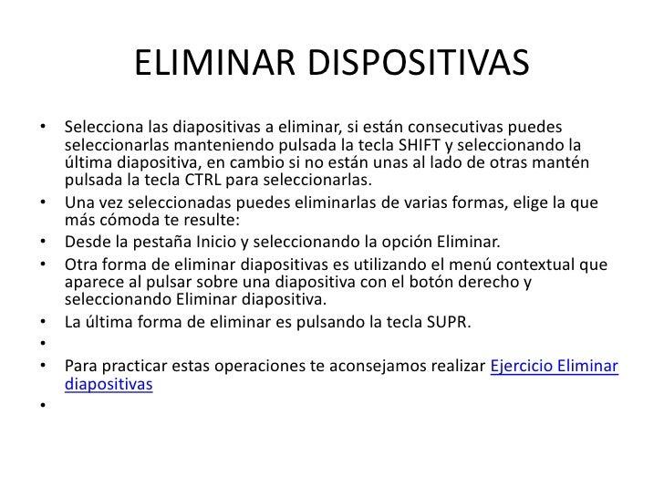 ELIMINAR DISPOSITIVAS• Selecciona las diapositivas a eliminar, si están consecutivas puedes  seleccionarlas manteniendo pu...