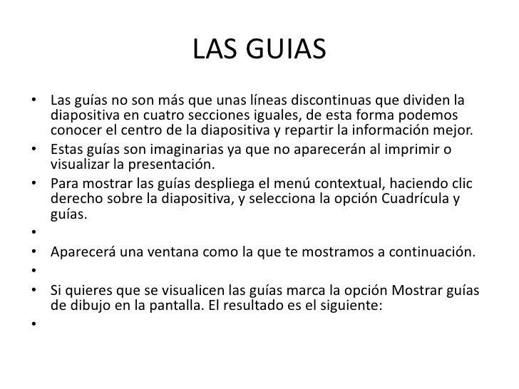 LAS GUIAS• Las guías no son más que unas líneas discontinuas que dividen la  diapositiva en cuatro secciones iguales, de e...
