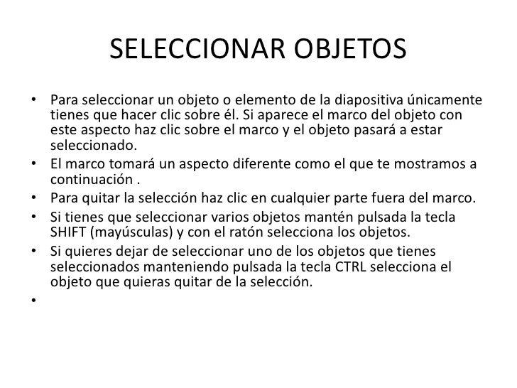 SELECCIONAR OBJETOS• Para seleccionar un objeto o elemento de la diapositiva únicamente  tienes que hacer clic sobre él. S...