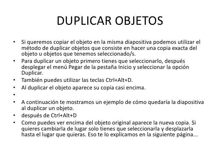 DUPLICAR OBJETOS• Si queremos copiar el objeto en la misma diapositiva podemos utilizar el  método de duplicar objetos que...