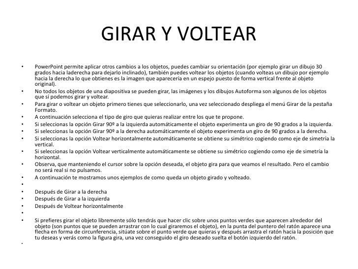 GIRAR Y VOLTEAR•   PowerPoint permite aplicar otros cambios a los objetos, puedes cambiar su orientación (por ejemplo gira...