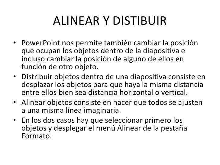 ALINEAR Y DISTIBUIR• PowerPoint nos permite también cambiar la posición  que ocupan los objetos dentro de la diapositiva e...