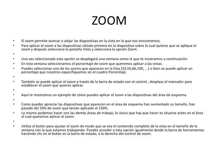 ZOOM•   El zoom permite acercar o alejar las diapositivas en la vista en la que nos encontremos.•   Para aplicar el zoom a...