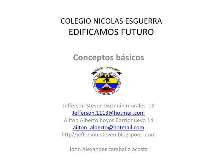 COLEGIO NICOLAS ESGUERRA  EDIFICAMOS FUTURO    Conceptos básicosJefferson Steven Guzmán morales 13     Jefferson.1113@hotm...