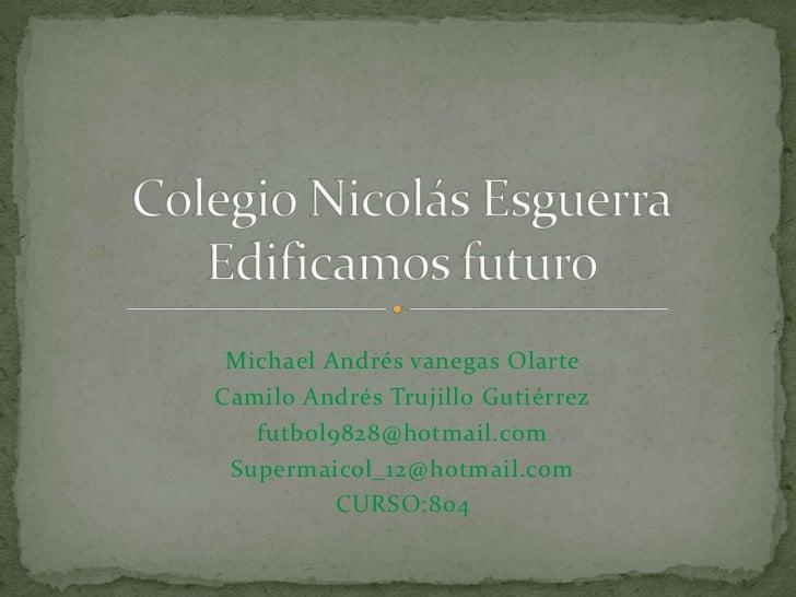 Michael Andrés vanegas OlarteCamilo Andrés Trujillo Gutiérrez   futbol9828@hotmail.com Supermaicol_12@hotmail.com         ...