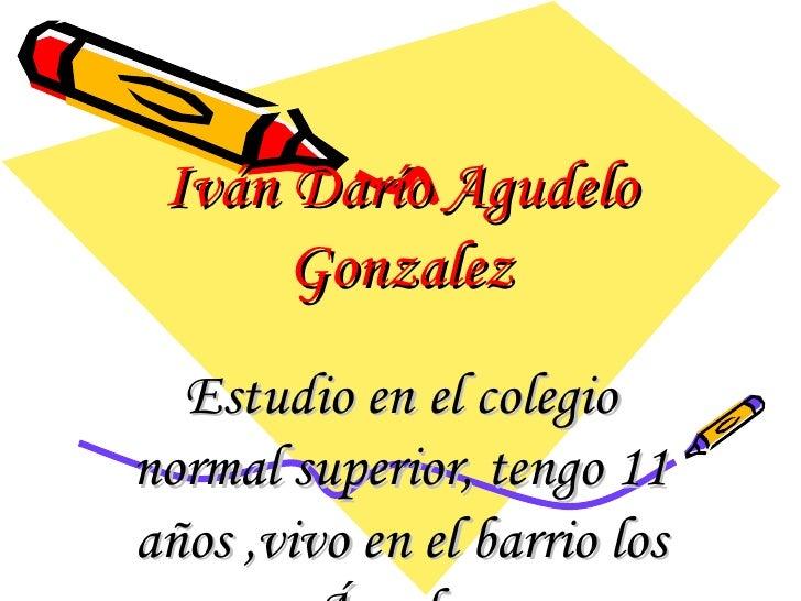Iván Darío Agudelo Gonzalez Estudio en el colegio normal superior, tengo 11 años ,vivo en el barrio los Ángeles,