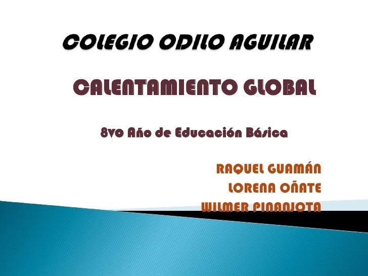 COLEGIO ODILO AGUILAR<br />CALENTAMIENTO GLOBAL<br />8vo Año de Educación Básica<br />RAQUEL GUAMÁN<br />LORENA OÑATE<br /...